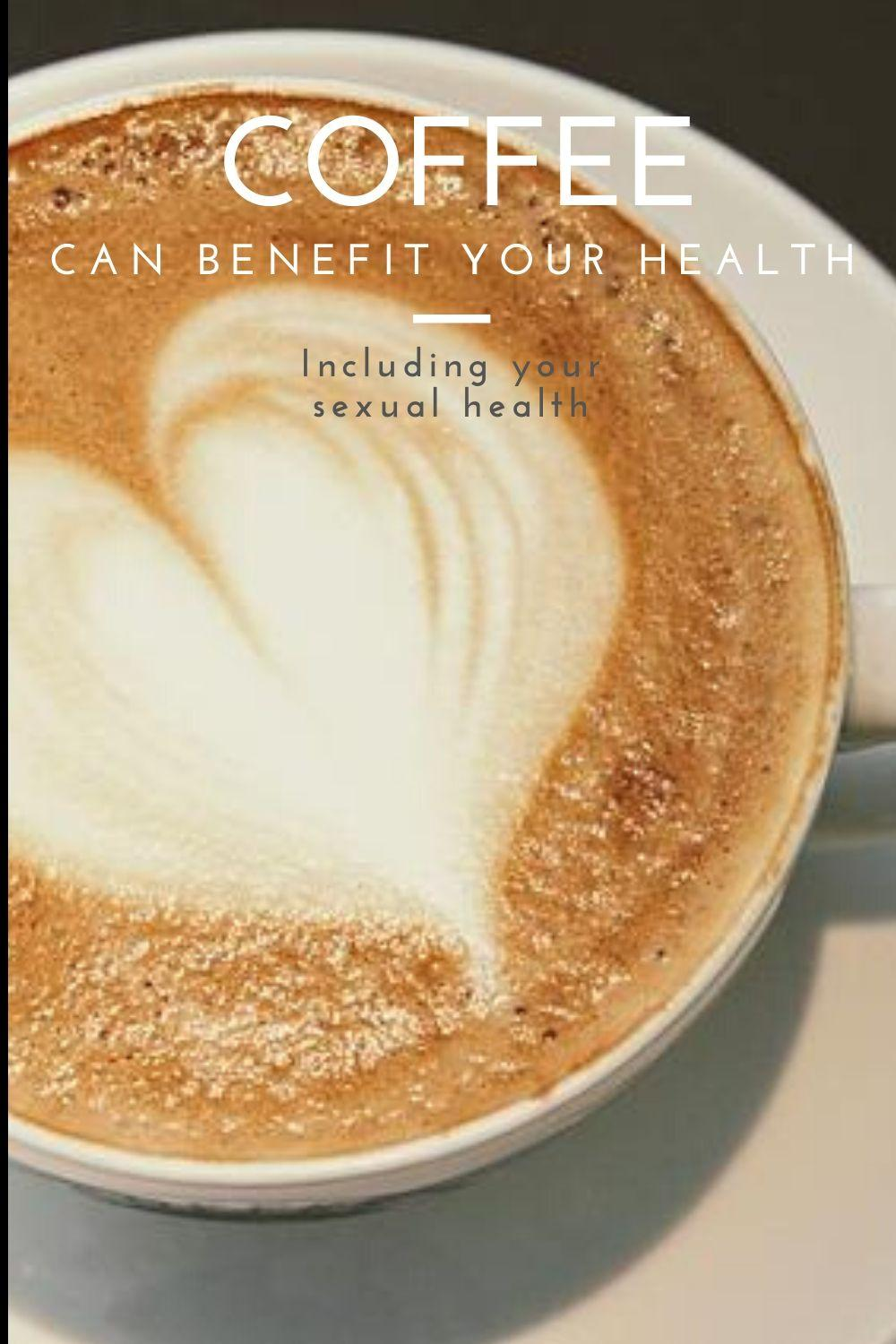 The benefits of coffee to overall health, including sexual health